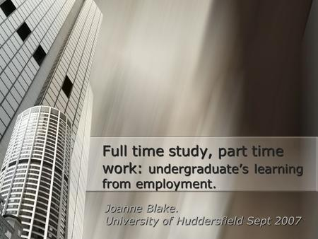 Full time study, part time work: undergraduate's learning from employment. Joanne Blake. University of Huddersfield Sept 2007.