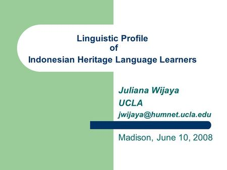 Linguistic Profile of Indonesian Heritage Language Learners Juliana Wijaya UCLA Madison, June 10, 2008.