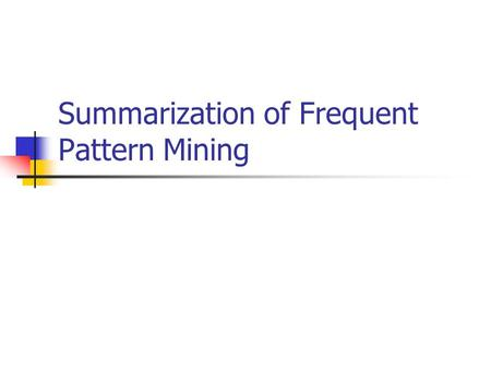 Summarization of Frequent Pattern Mining. What is FPM? Why being frequent is so important? Application of FPM Decision make/Business Software Debugging.