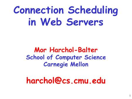 1 Connection Scheduling in Web Servers Mor Harchol-Balter School of Computer Science Carnegie Mellon