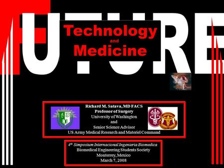 Technology Medicine Richard M. Satava, MD FACS Professor of Surgery University of Washington and Senior Science Advisor US Army Medical Research and Materiel.
