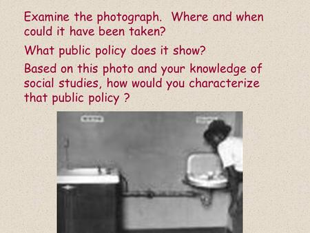Examine the photograph. Where and when could it have been taken? What public policy does it show? Based on this photo and your knowledge of social studies,