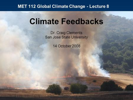 MET 112 Global Climate Change - Lecture 8 Climate Feedbacks Dr. Craig Clements San Jose State University 14 October 2008.