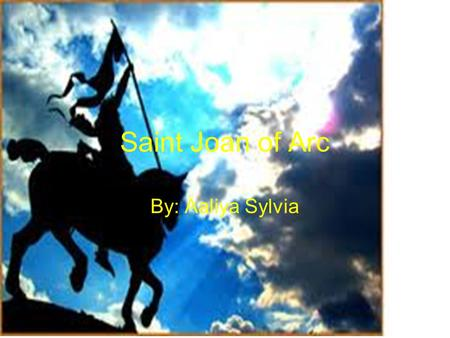 Saint Joan of Arc By: Aaliya Sylvia. About Saint Joan of Arc's Birth Saint Joan of Arc was born in Eastern France in a small village called Domremy. She.