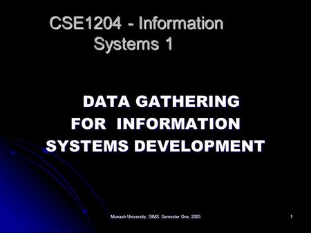 Monash University, SIMS, Semester One, 20051 DATA GATHERING FOR INFORMATION SYSTEMS DEVELOPMENT CSE1204 - Information Systems 1 CSE1204 - Information Systems.