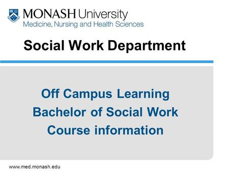 Www.med.monash.edu Social Work Department Off Campus Learning Bachelor of Social Work Course information.