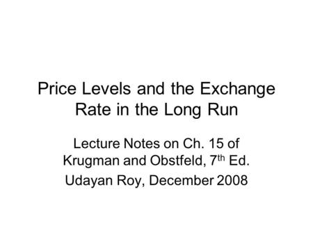 Price Levels and the Exchange Rate in the Long Run Lecture Notes on Ch. 15 of Krugman and Obstfeld, 7 th Ed. Udayan Roy, December 2008.