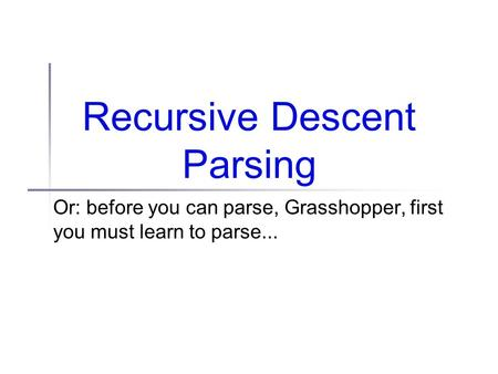 Recursive Descent Parsing Or: before you can parse, Grasshopper, first you must learn to parse...