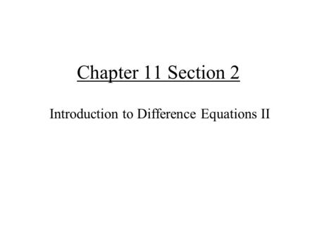 Chapter 11 Section 2 Introduction to Difference Equations II.