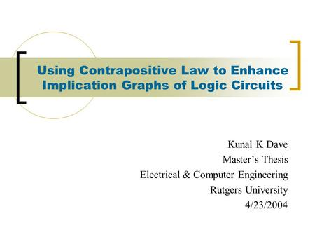Using Contrapositive Law to Enhance Implication Graphs of Logic Circuits Kunal K Dave Master's Thesis Electrical & Computer Engineering Rutgers University.