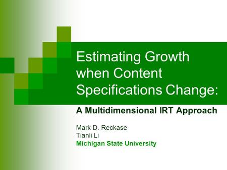 Estimating Growth when Content Specifications Change: A Multidimensional IRT Approach Mark D. Reckase Tianli Li Michigan State University.