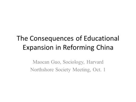 The Consequences of Educational Expansion in Reforming China Maocan Guo, Sociology, Harvard Northshore Society Meeting, Oct. 1.