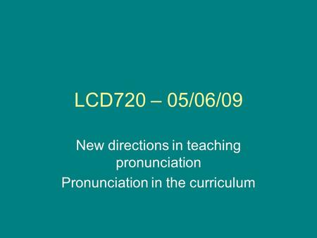 LCD720 – 05/06/09 New directions in teaching pronunciation Pronunciation in the curriculum.