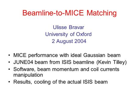 Beamline-to-MICE Matching Ulisse Bravar University of Oxford 2 August 2004 MICE performance with ideal Gaussian beam JUNE04 beam from ISIS beamline (Kevin.