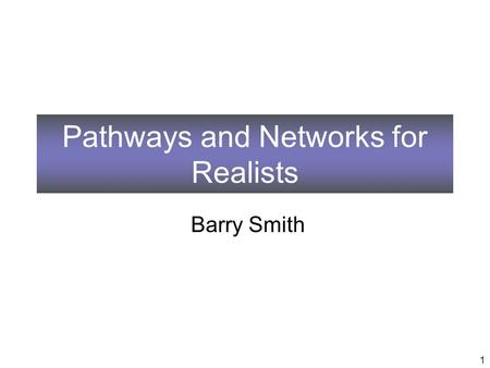 Pathways and Networks for Realists Barry Smith 1.