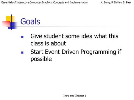 Essentials of Interactive Computer Graphics: Concepts and Implementation K. Sung, P. Shirley, S. Baer Intro and Chapter 1 Goals Give student some idea.