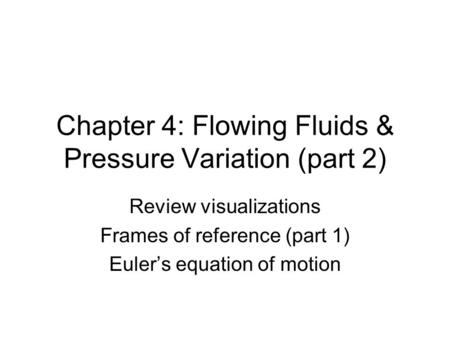 Chapter 4: Flowing Fluids & Pressure Variation (part 2) Review visualizations Frames of reference (part 1) Euler's equation of motion.