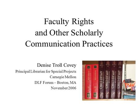 Faculty Rights and Other Scholarly Communication Practices Denise Troll Covey Principal Librarian for Special Projects Carnegie Mellon DLF Forum – Boston,