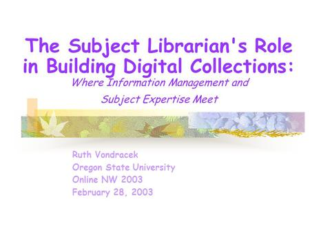 The Subject Librarian's Role in Building Digital Collections: Where Information Management and Subject Expertise Meet Ruth Vondracek Oregon State University.
