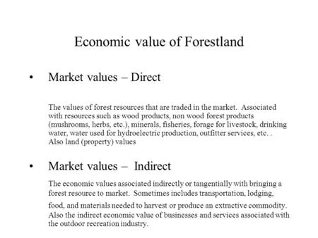 Economic value of Forestland Market values – Direct The values of forest resources that are traded in the market. Associated with resources such as wood.