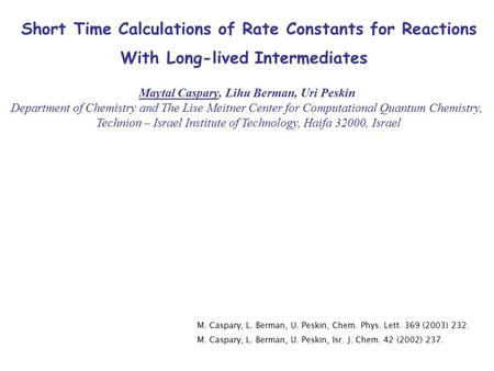 Short Time Calculations of Rate Constants for Reactions With Long-lived Intermediates Maytal Caspary, Lihu Berman, Uri Peskin Department of Chemistry and.