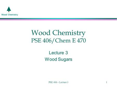 Wood Chemistry PSE 406 - Lecture 31 Wood Chemistry PSE 406/Chem E 470 Lecture 3 Wood Sugars.