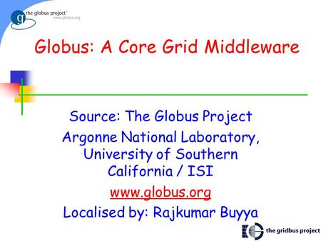 Globus: A Core Grid Middleware Source: The Globus Project Argonne National Laboratory, University of Southern California / ISI www.globus.org Localised.