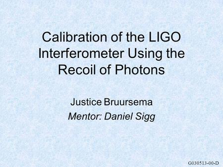 G030513-00-D Calibration of the LIGO Interferometer Using the Recoil of Photons Justice Bruursema Mentor: Daniel Sigg.