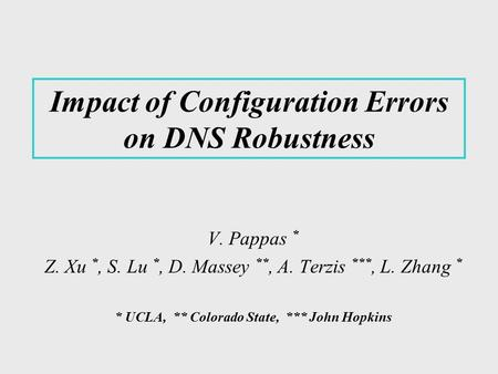 Impact of Configuration Errors on DNS Robustness V. Pappas * Z. Xu *, S. Lu *, D. Massey **, A. Terzis ***, L. Zhang * * UCLA, ** Colorado State, *** John.