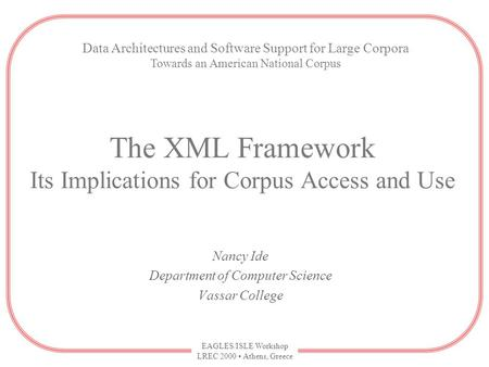 EAGLES/ISLE Workshop LREC 2000 Athens, Greece The XML Framework Its Implications for Corpus Access and Use Nancy Ide Department of Computer Science Vassar.