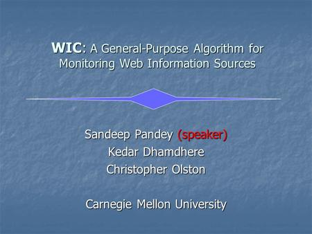 WIC: A General-Purpose Algorithm for Monitoring Web Information Sources Sandeep Pandey (speaker) Kedar Dhamdhere Christopher Olston Carnegie Mellon University.
