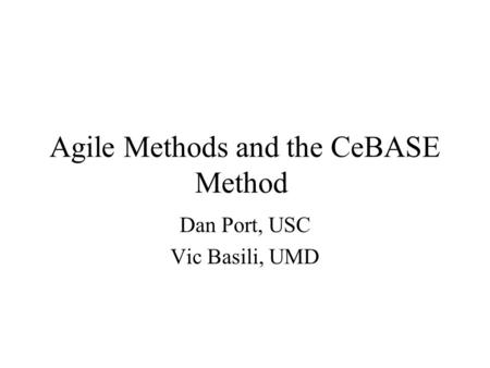 Agile Methods and the CeBASE Method Dan Port, USC Vic Basili, UMD.