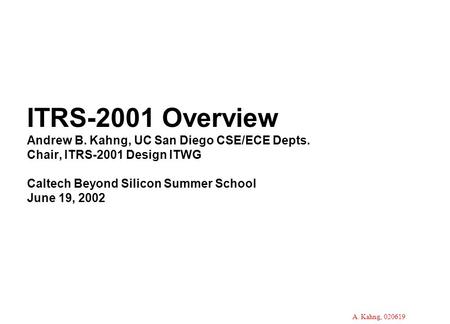 A. Kahng, 020619 ITRS-2001 Overview Andrew B. Kahng, UC San Diego CSE/ECE Depts. Chair, ITRS-2001 Design ITWG Caltech Beyond Silicon Summer School June.
