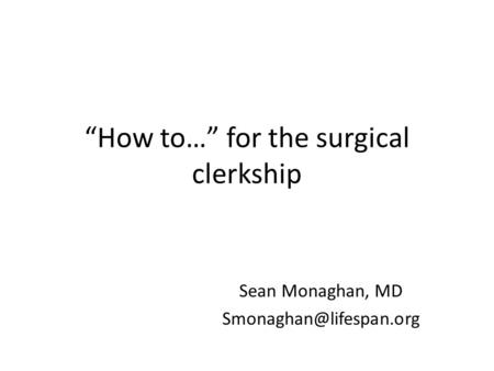 """How to…"" for the surgical clerkship Sean Monaghan, MD"