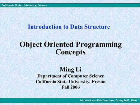 Introduction to Data Structures, Spring 2007 Slide- 1 California State University, Fresno Introduction to Data Structure Object Oriented Programming Concepts.
