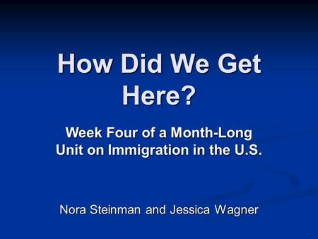 How Did We Get Here? Week Four of a Month-Long Unit on Immigration in the U.S. Nora Steinman and Jessica Wagner.