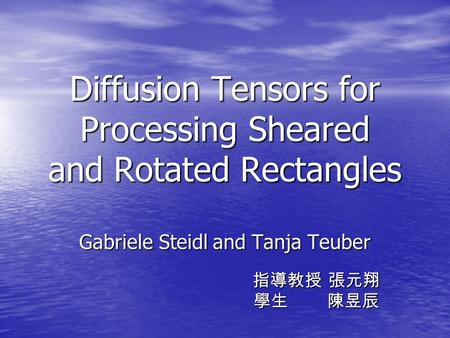Diffusion Tensors for Processing Sheared and Rotated Rectangles Gabriele Steidl and Tanja Teuber 指導教授 張元翔 指導教授 張元翔 學生 陳昱辰 學生 陳昱辰.