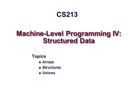 Machine-Level Programming IV: Structured Data Topics Arrays Structures Unions CS213.