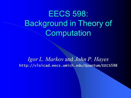 EECS 598: Background in Theory of Computation Igor L. Markov and John P. Hayes