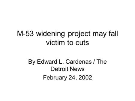 M-53 widening project may fall victim to cuts By Edward L. Cardenas / The Detroit News February 24, 2002.