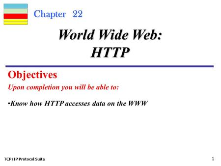 TCP/IP Protocol Suite 1 Chapter 22 Upon completion you will be able to: World Wide Web: HTTP Know how HTTP accesses data on the WWW Objectives.