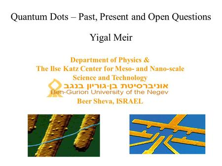 Quantum Dots – Past, Present and Open Questions Yigal Meir Department of Physics & The Ilse Katz Center for Meso- and Nano-scale Science and Technology.