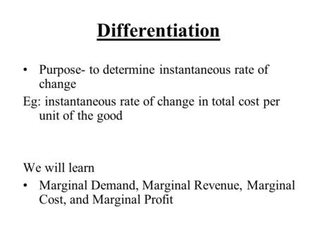 Differentiation Purpose- to determine instantaneous rate of change Eg: instantaneous rate of change in total cost per unit of the good We will learn Marginal.