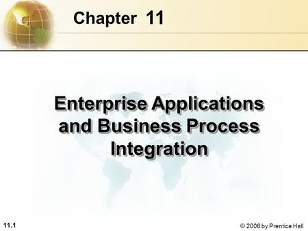 11.1 © 2006 by Prentice Hall 11 Chapter Enterprise Applications and Business Process Integration.
