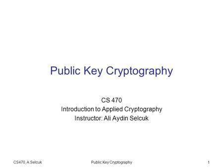 CS470, A.SelcukPublic Key Cryptography1 CS 470 Introduction to Applied Cryptography Instructor: Ali Aydin Selcuk.