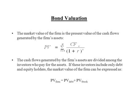 Bond Valuation The market value of the firm is the present value of the cash flows generated by the firm's assets: The cash flows generated by the firm's.