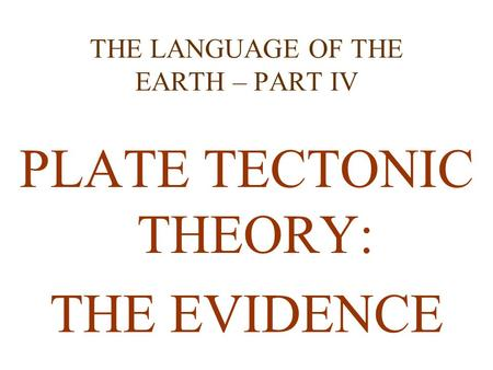 THE LANGUAGE OF THE EARTH – PART IV PLATE TECTONIC THEORY: THE EVIDENCE.