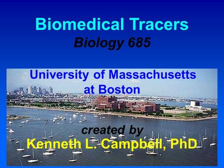 Biomedical Tracers Biology 685 University of Massachusetts at Boston created by Kenneth L. Campbell, PhD.
