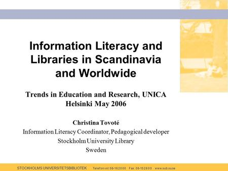 STOCKHOLMS UNIVERSITETSBIBLIOTEK Te l e f o n v x l: 0 8-1 6 2 0 0 0 F ax: 0 8-15 2 8 0 0 w w w.s u b.s u.se Information Literacy and Libraries in Scandinavia.