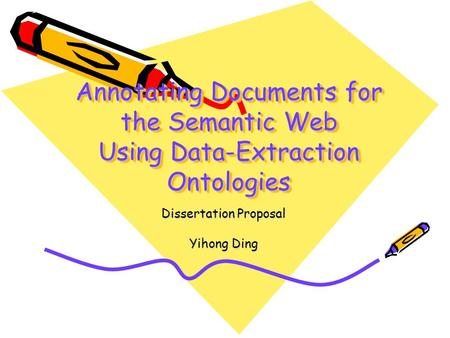 Annotating Documents for the Semantic Web Using Data-Extraction Ontologies Dissertation Proposal Yihong Ding.